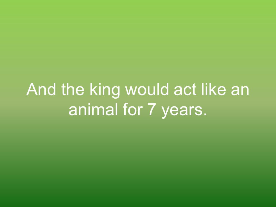 And the king would act like an animal for 7 years.