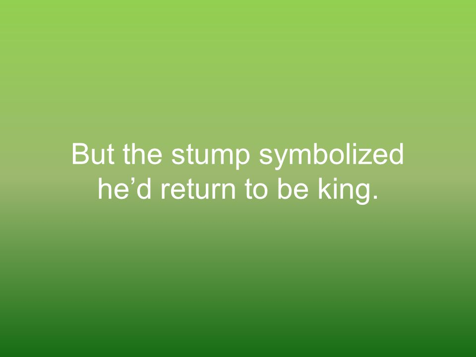 But the stump symbolized he'd return to be king.