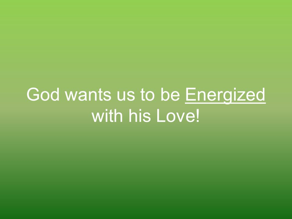 God wants us to be Energized with his Love!