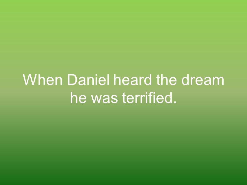 When Daniel heard the dream he was terrified.