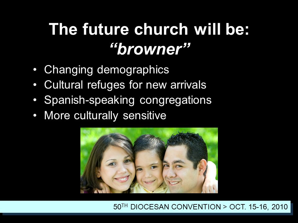 The future church will be: browner Changing demographics Cultural refuges for new arrivals Spanish-speaking congregations More culturally sensitive 50 TH DIOCESAN CONVENTION > OCT.