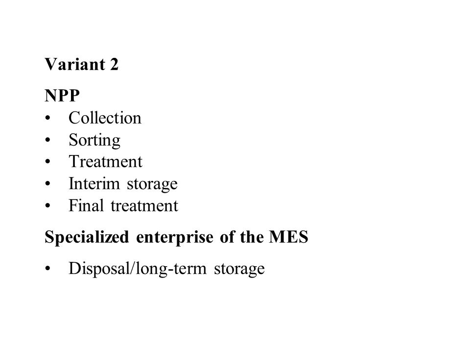Variant 3 NPPCollectionSortingTreatmentInterim storage Central Enterprise (on the basis of the Chornobyl NPP infrastructure)Final treatmentInterim storage (if necessary) Specialized Enterprise of the MESDisposal/long-term storage