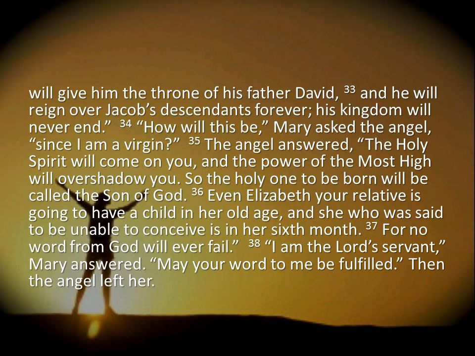 "will give him the throne of his father David, 33 and he will reign over Jacob's descendants forever; his kingdom will never end."" 34 ""How will this be"