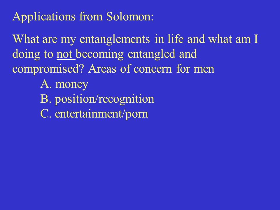 Applications from Solomon: What are my entanglements in life and what am I doing to not becoming entangled and compromised.