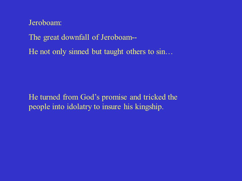 Jeroboam: The great downfall of Jeroboam-- He not only sinned but taught others to sin… He turned from God's promise and tricked the people into idolatry to insure his kingship.