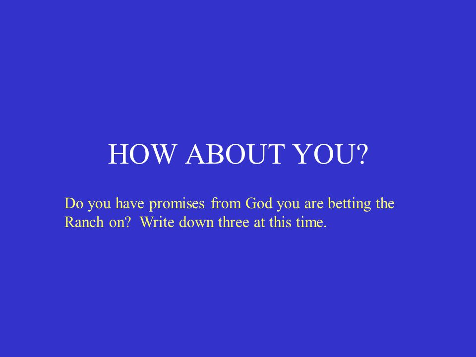 HOW ABOUT YOU. Do you have promises from God you are betting the Ranch on.