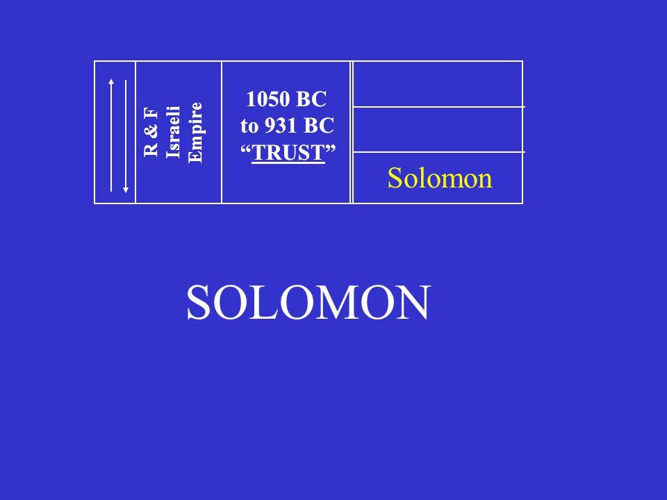 1050 BC to 931 BC TRUST R & F Israeli Empire 1050 BC to 931 BC TRUST R & F Israeli Empire Solomon SOLOMON