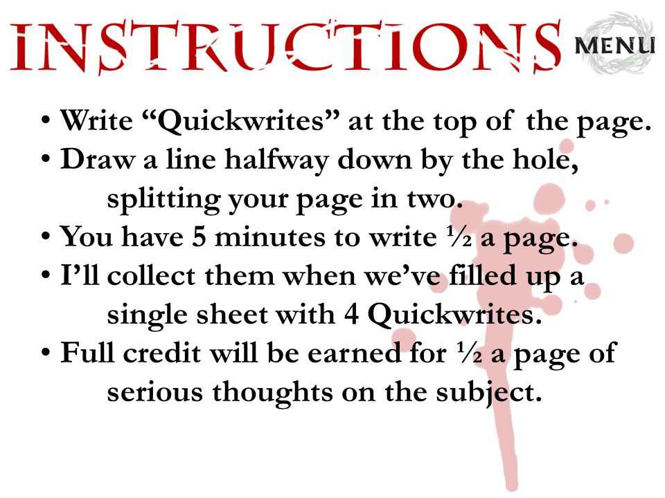 "Write ""Quickwrites"" at the top of the page. Draw a line halfway down by the hole, splitting your page in two. You have 5 minutes to write ½ a page. I'"