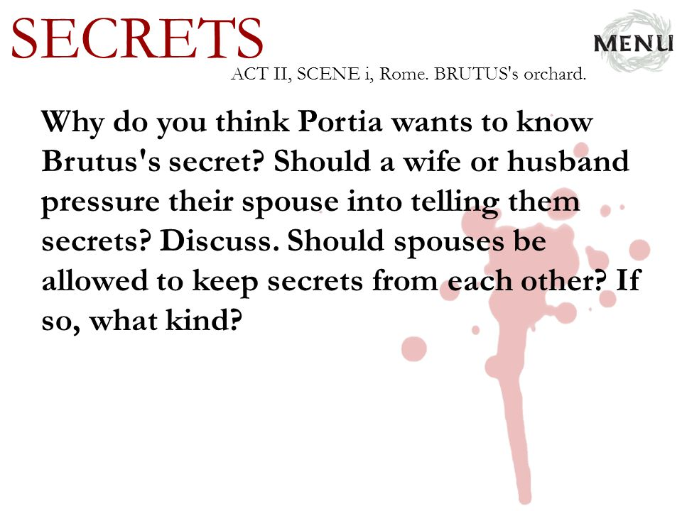 SECRETS Why do you think Portia wants to know Brutus's secret? Should a wife or husband pressure their spouse into telling them secrets? Discuss. Shou