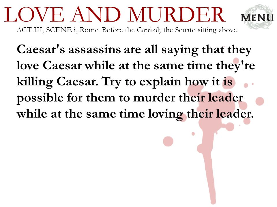 LOVE AND MURDER Caesar's assassins are all saying that they love Caesar while at the same time they're killing Caesar. Try to explain how it is possib