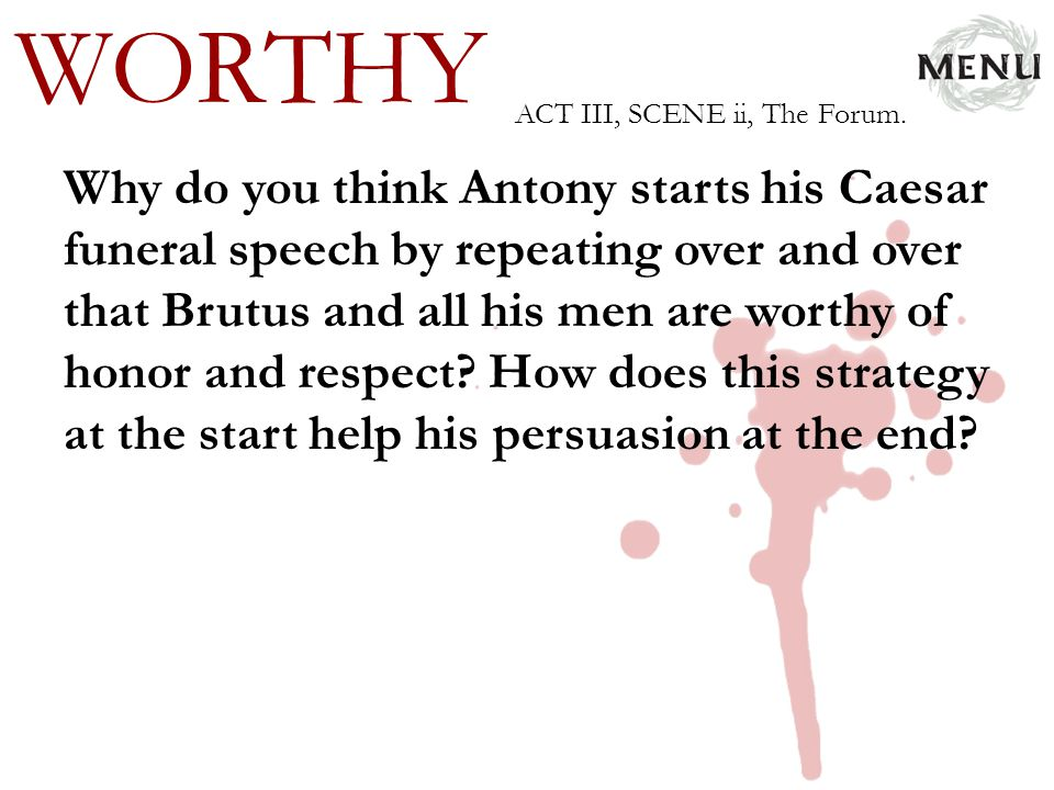 WORTHY Why do you think Antony starts his Caesar funeral speech by repeating over and over that Brutus and all his men are worthy of honor and respect
