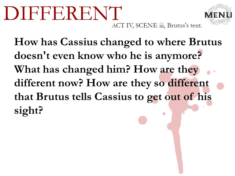 DIFFERENT How has Cassius changed to where Brutus doesn't even know who he is anymore? What has changed him? How are they different now? How are they