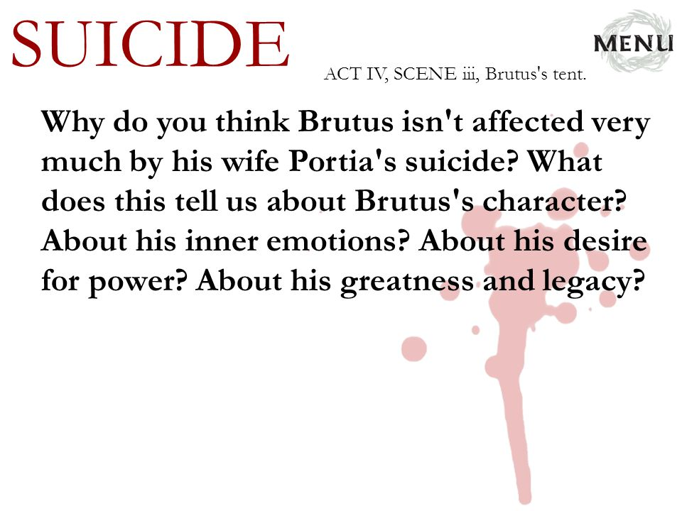 SUICIDE Why do you think Brutus isn't affected very much by his wife Portia's suicide? What does this tell us about Brutus's character? About his inne