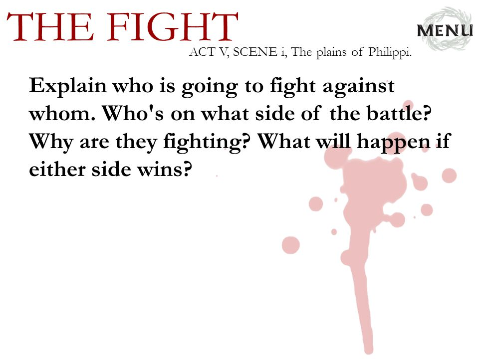 THE FIGHT Explain who is going to fight against whom. Who's on what side of the battle? Why are they fighting? What will happen if either side wins? A