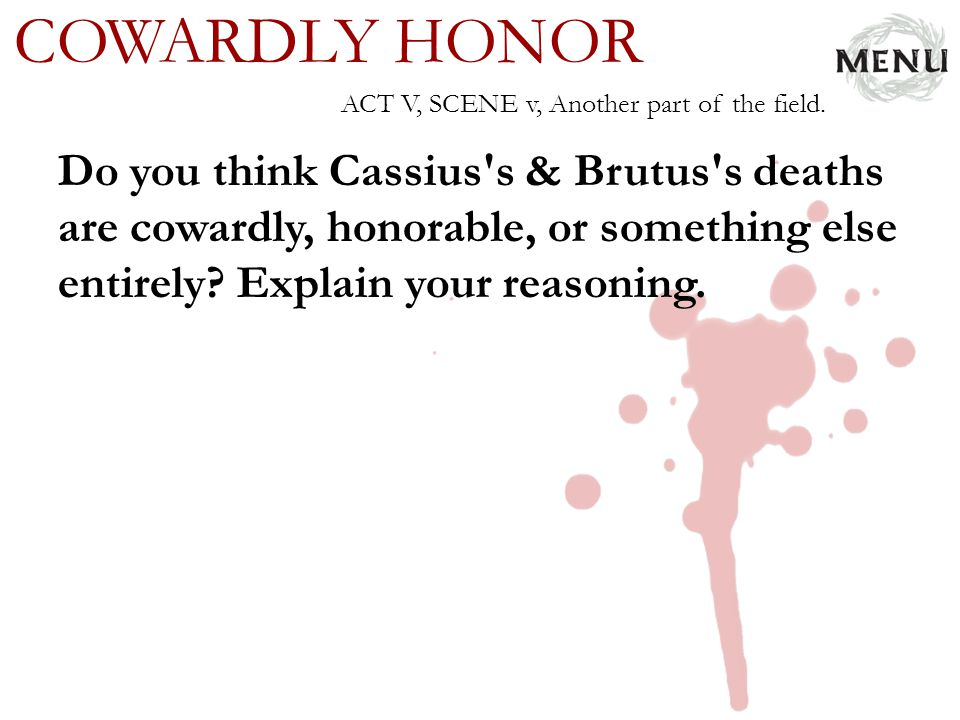 COWARDLY HONOR Do you think Cassius's & Brutus's deaths are cowardly, honorable, or something else entirely? Explain your reasoning. ACT V, SCENE v, A