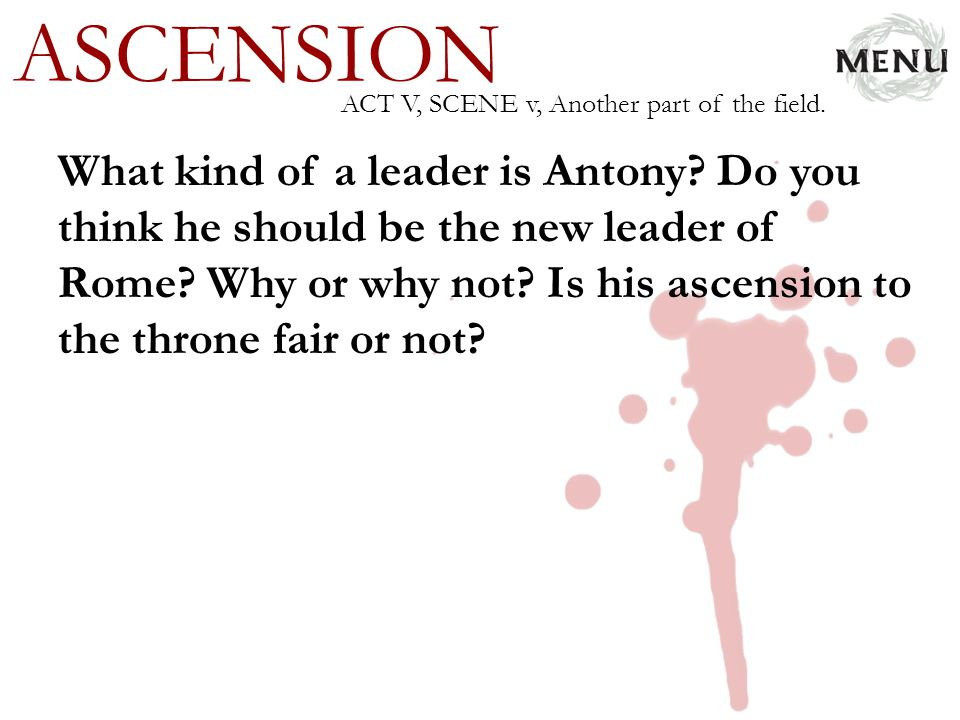 ASCENSION What kind of a leader is Antony? Do you think he should be the new leader of Rome? Why or why not? Is his ascension to the throne fair or no