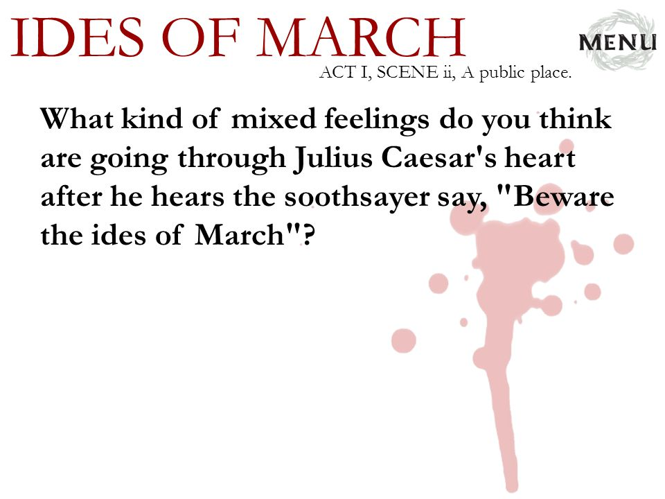 IDES OF MARCH What kind of mixed feelings do you think are going through Julius Caesar's heart after he hears the soothsayer say,