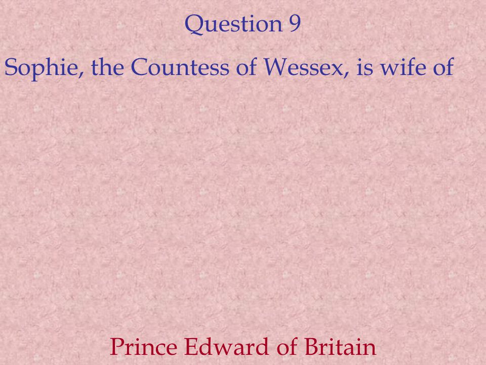 Question 9 Sophie, the Countess of Wessex, is wife of Prince Edward of Britain