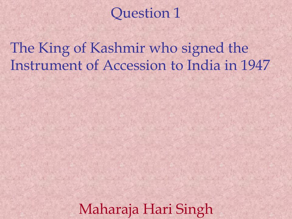 Question 1 The King of Kashmir who signed the Instrument of Accession to India in 1947 Maharaja Hari Singh