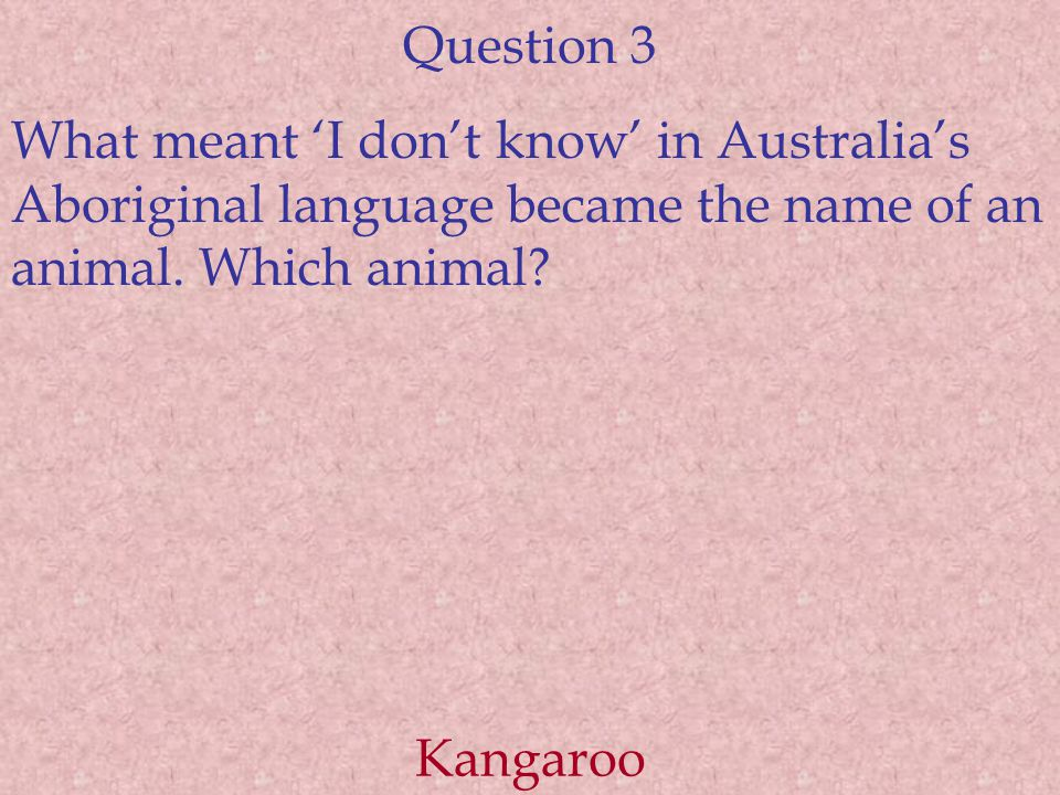 Question 3 What meant 'I don't know' in Australia's Aboriginal language became the name of an animal.