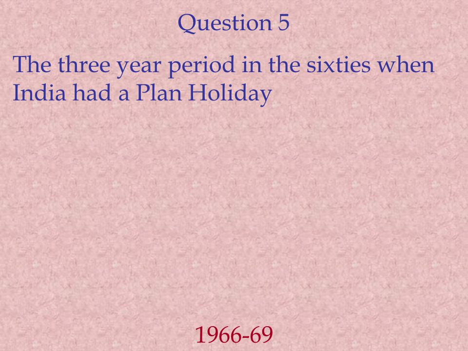 Question 5 The three year period in the sixties when India had a Plan Holiday 1966-69