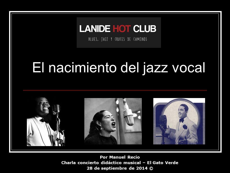 Por Manuel Recio Charla concierto didáctico musical – El Gato Verde 28 de septiembre de 2014 © El nacimiento del jazz vocal