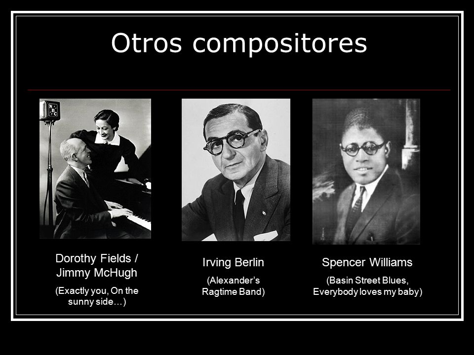 Otros compositores Irving Berlin (Alexander's Ragtime Band) Dorothy Fields / Jimmy McHugh (Exactly you, On the sunny side…) Spencer Williams (Basin Street Blues, Everybody loves my baby)