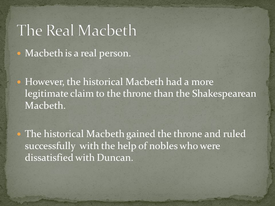 Macbeth is a real person. However, the historical Macbeth had a more legitimate claim to the throne than the Shakespearean Macbeth. The historical Mac