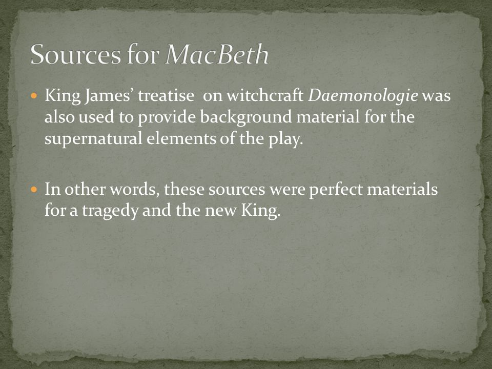 King James' treatise on witchcraft Daemonologie was also used to provide background material for the supernatural elements of the play.