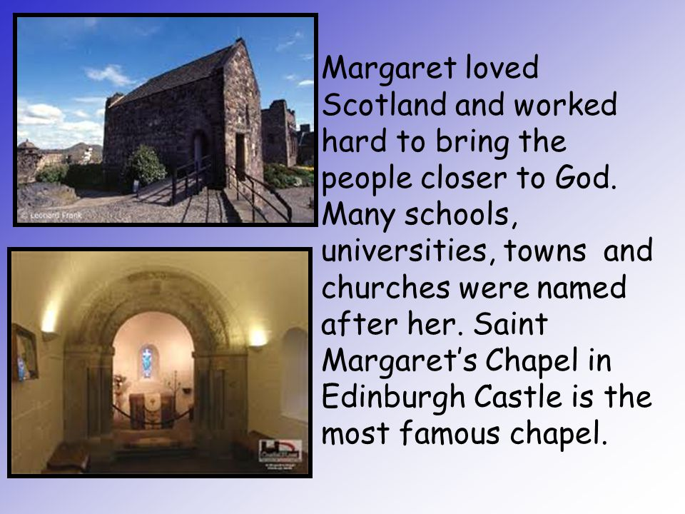Margaret loved Scotland and worked hard to bring the people closer to God. Many schools, universities, towns and churches were named after her. Saint