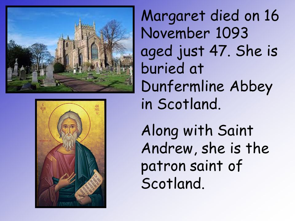 Margaret died on 16 November 1093 aged just 47. She is buried at Dunfermline Abbey in Scotland. Along with Saint Andrew, she is the patron saint of Sc
