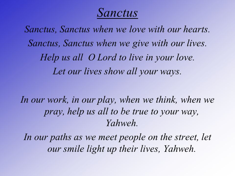Sanctus Sanctus, Sanctus when we love with our hearts. Sanctus, Sanctus when we give with our lives. Help us all O Lord to live in your love. Let our