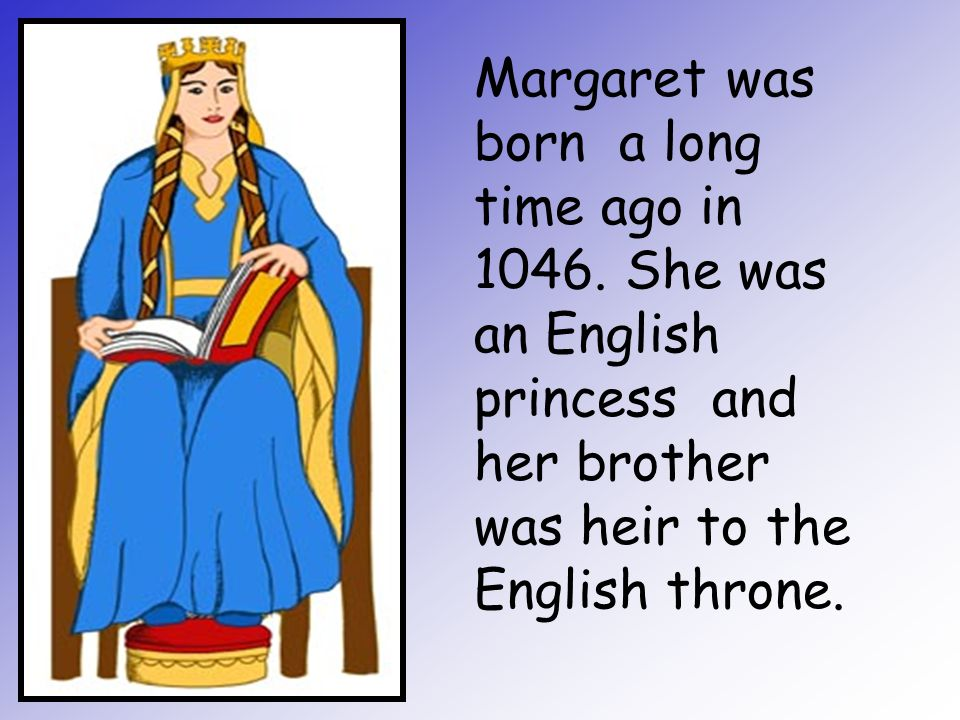 Margaret was born a long time ago in 1046. She was an English princess and her brother was heir to the English throne.