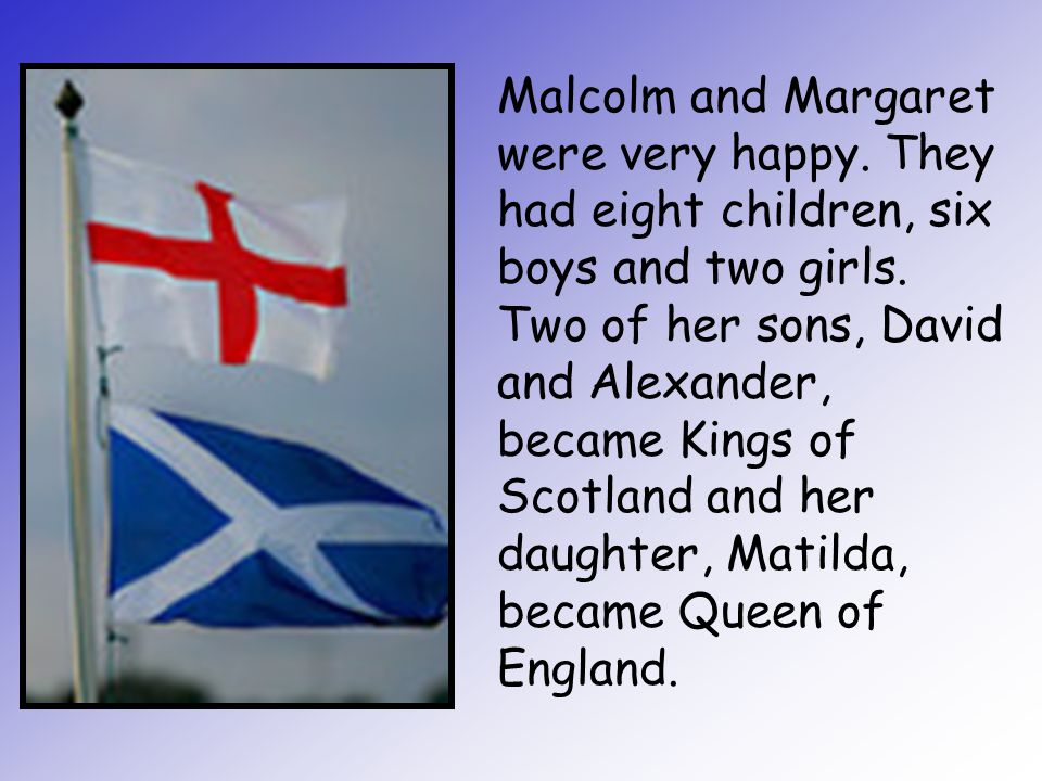 Malcolm and Margaret were very happy. They had eight children, six boys and two girls. Two of her sons, David and Alexander, became Kings of Scotland