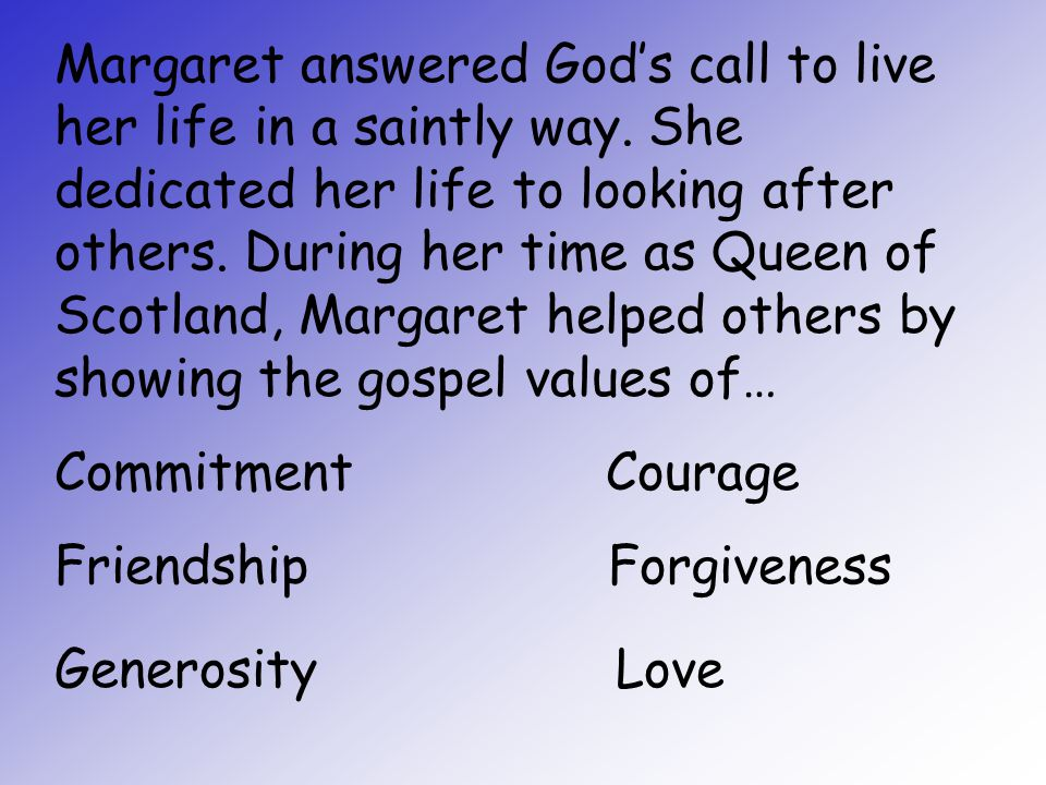 Margaret answered God's call to live her life in a saintly way. She dedicated her life to looking after others. During her time as Queen of Scotland,