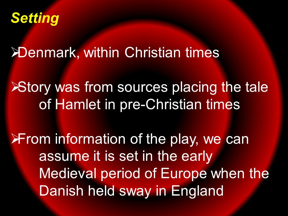 Setting  Denmark, within Christian times  Story was from sources placing the tale of Hamlet in pre-Christian times  From information of the play, w