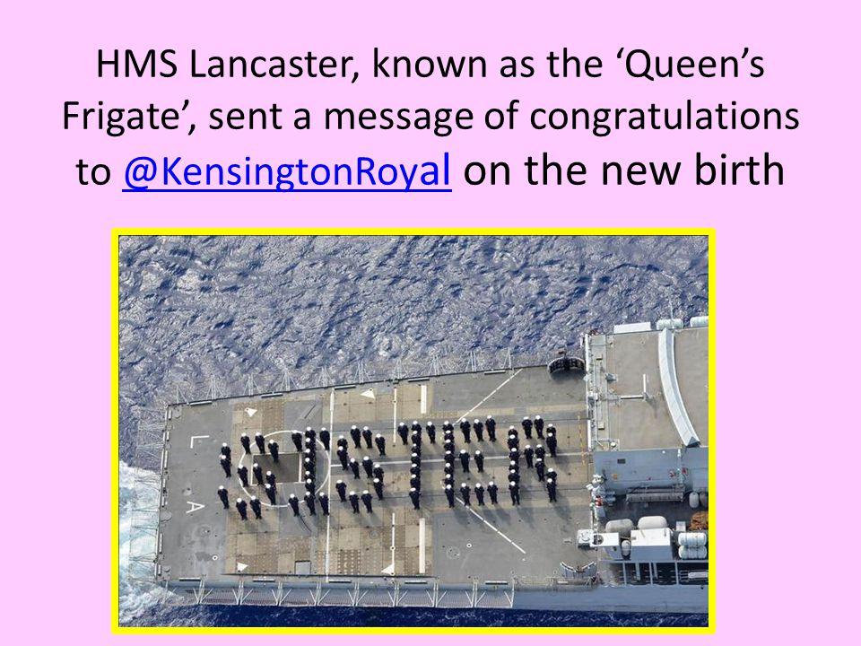 HMS Lancaster, known as the 'Queen's Frigate', sent a message of congratulations to @KensingtonRoy al on the new birth@KensingtonRoy al