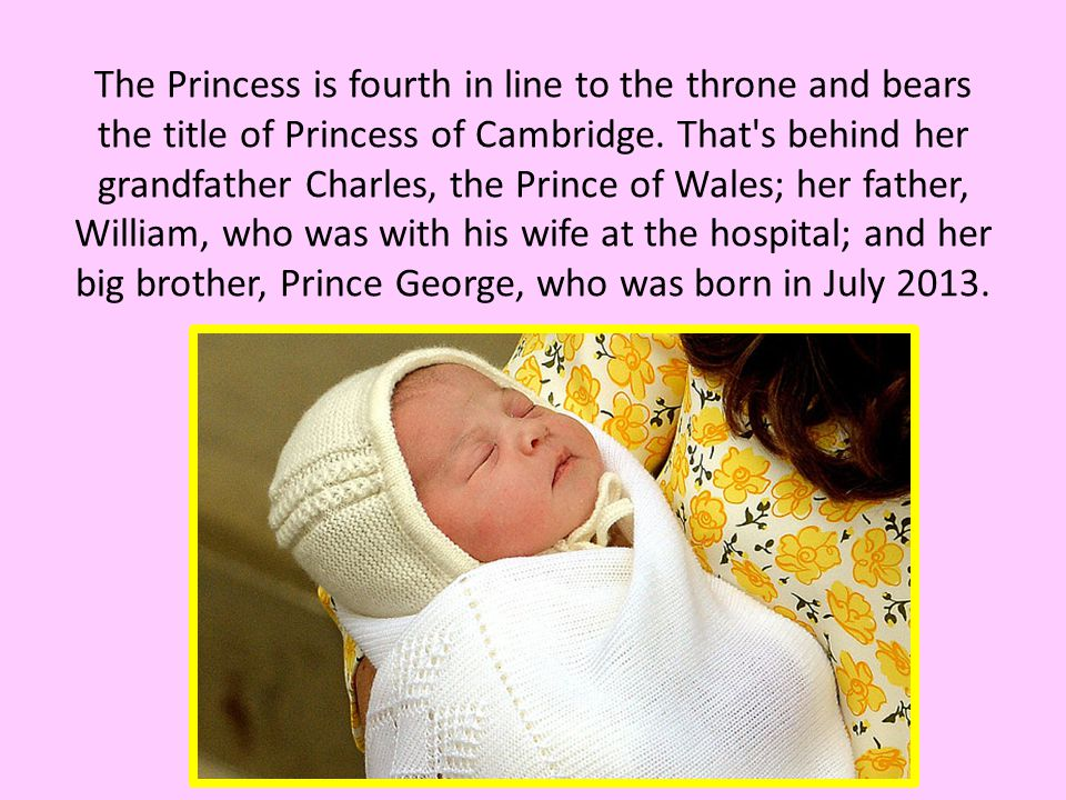 The Princess is fourth in line to the throne and bears the title of Princess of Cambridge.