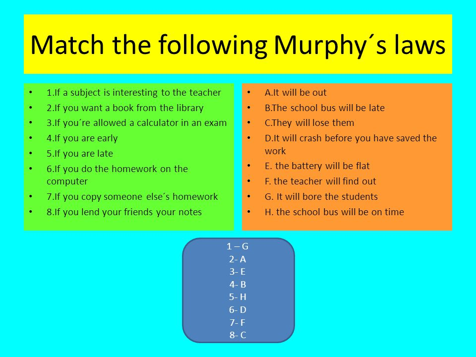 Match the following Murphy´s laws 1.If a subject is interesting to the teacher 2.If you want a book from the library 3.If you´re allowed a calculator in an exam 4.If you are early 5.If you are late 6.If you do the homework on the computer 7.If you copy someone else´s homework 8.If you lend your friends your notes A.It will be out B.The school bus will be late C.They will lose them D.It will crash before you have saved the work E.