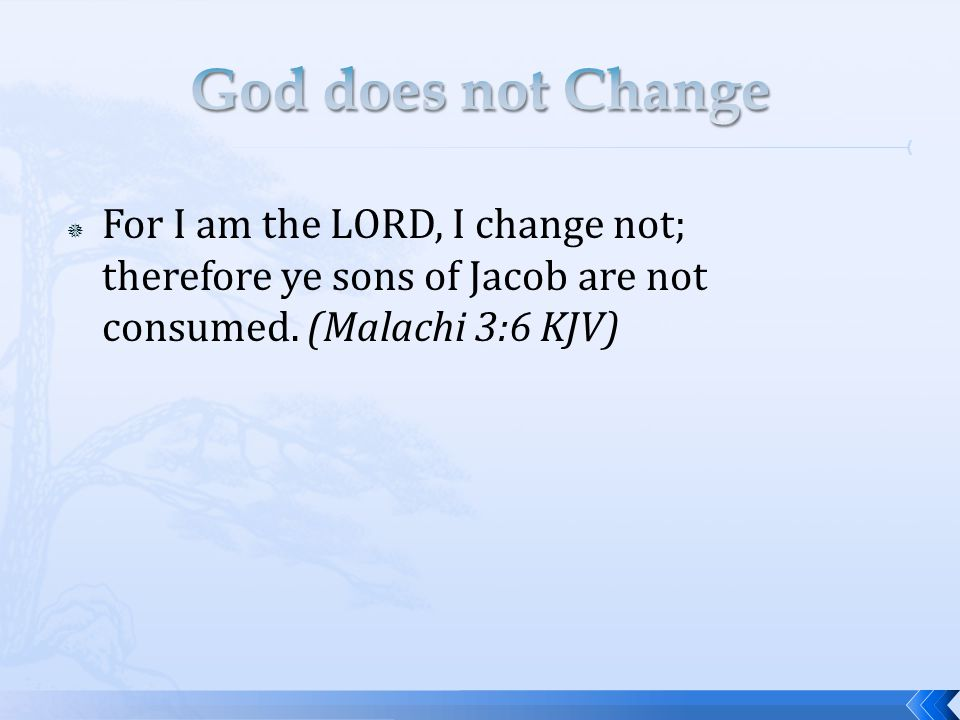  For I am the LORD, I change not; therefore ye sons of Jacob are not consumed. (Malachi 3:6 KJV)