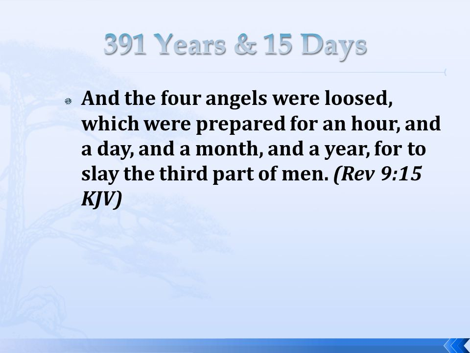  And the four angels were loosed, which were prepared for an hour, and a day, and a month, and a year, for to slay the third part of men.