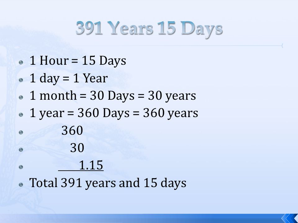  1 Hour = 15 Days  1 day = 1 Year  1 month = 30 Days = 30 years  1 year = 360 Days = 360 years  360  30  1.15  Total 391 years and 15 days