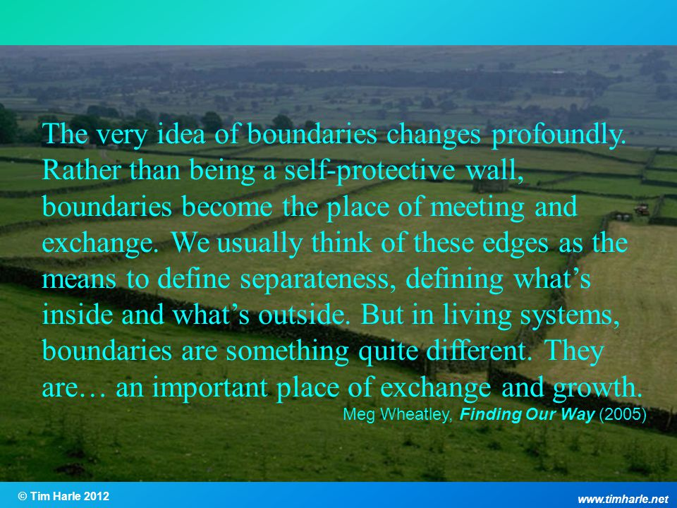 The very idea of boundaries changes profoundly. Rather than being a self-protective wall, boundaries become the place of meeting and exchange. We usua