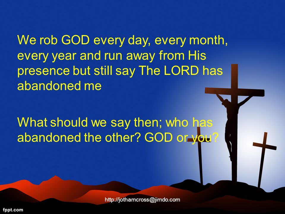 We rob GOD every day, every month, every year and run away from His presence but still say The LORD has abandoned me What should we say then; who has abandoned the other.