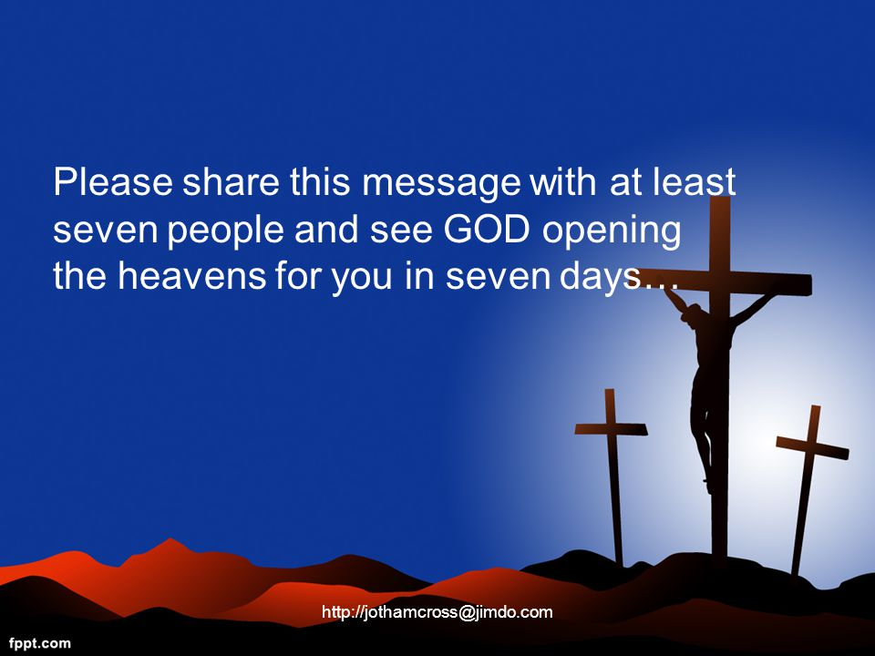 Please share this message with at least seven people and see GOD opening the heavens for you in seven days… http://jothamcross@jimdo.com