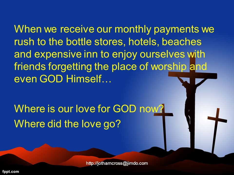 When we receive our monthly payments we rush to the bottle stores, hotels, beaches and expensive inn to enjoy ourselves with friends forgetting the place of worship and even GOD Himself… Where is our love for GOD now.