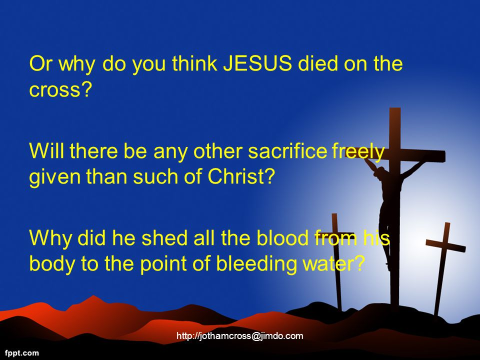Or why do you think JESUS died on the cross.