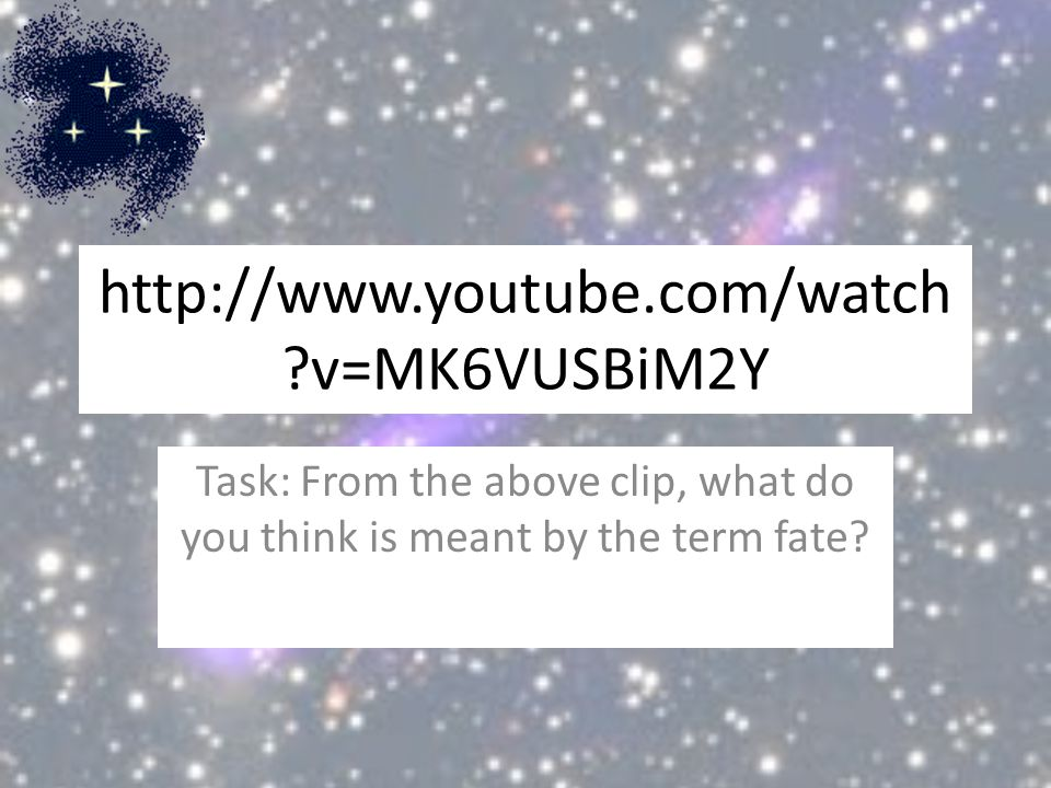 http://www.youtube.com/watch ?v=MK6VUSBiM2Y Task: From the above clip, what do you think is meant by the term fate?