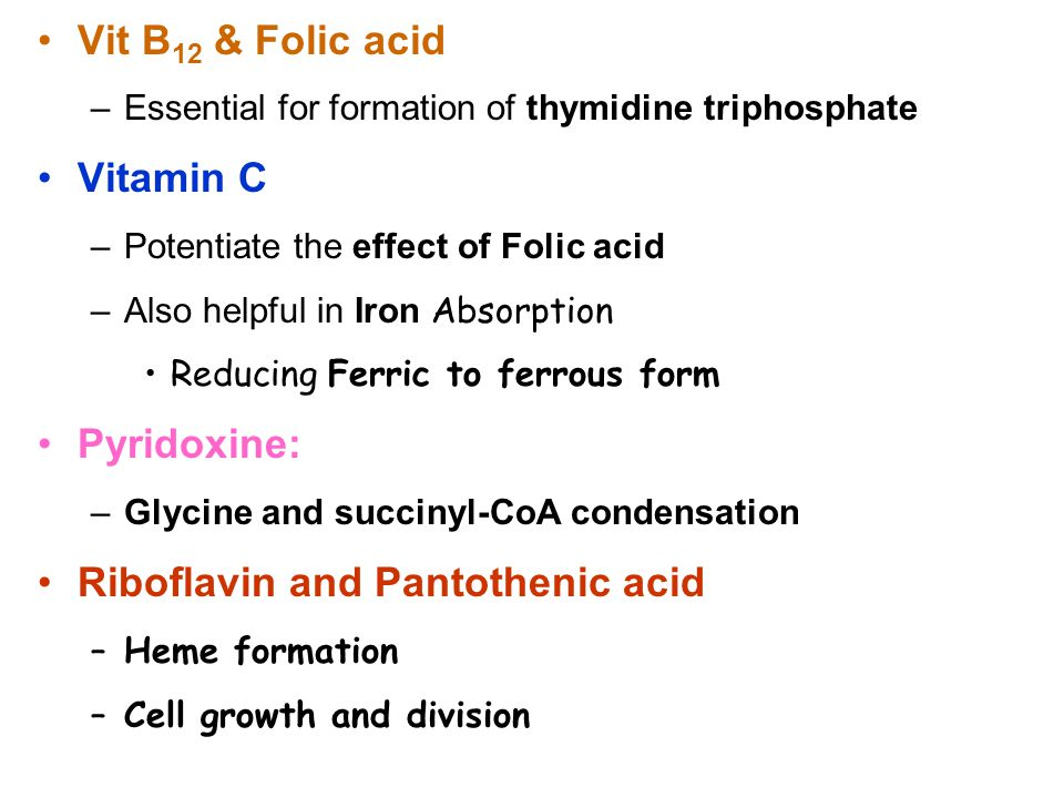 Vit B 12 & Folic acid –Essential for formation of thymidine triphosphate Vitamin C –Potentiate the effect of Folic acid –Also helpful in Iron Absorption Reducing Ferric to ferrous form Pyridoxine: –Glycine and succinyl-CoA condensation Riboflavin and Pantothenic acid –Heme formation –Cell growth and division
