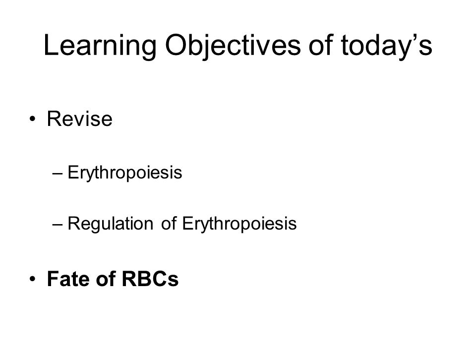 Learning Objectives of today's Revise –Erythropoiesis –Regulation of Erythropoiesis Fate of RBCs